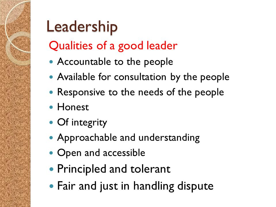 Leadership Qualities of a good leader Accountable to the people Available for consultation by the people Responsive to the needs of the people Honest Of integrity Approachable and understanding Open and accessible Principled and tolerant Fair and just in handling dispute