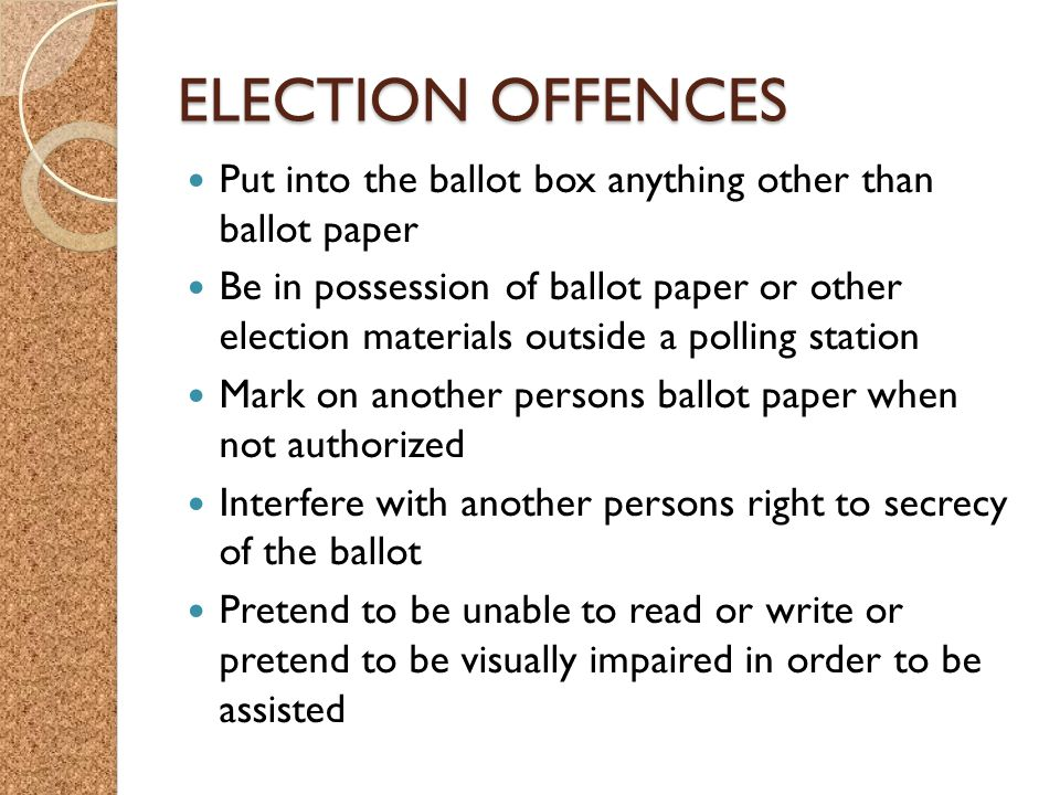 ELECTION OFFENCES Put into the ballot box anything other than ballot paper Be in possession of ballot paper or other election materials outside a polling station Mark on another persons ballot paper when not authorized Interfere with another persons right to secrecy of the ballot Pretend to be unable to read or write or pretend to be visually impaired in order to be assisted