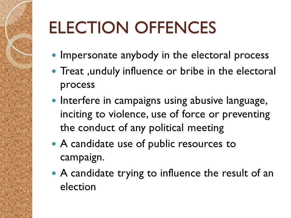 ELECTION OFFENCES Impersonate anybody in the electoral process Treat,unduly influence or bribe in the electoral process Interfere in campaigns using abusive language, inciting to violence, use of force or preventing the conduct of any political meeting A candidate use of public resources to campaign.