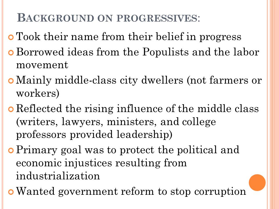 B ACKGROUND ON PROGRESSIVES : Took their name from their belief in progress Borrowed ideas from the Populists and the labor movement Mainly middle-class city dwellers (not farmers or workers) Reflected the rising influence of the middle class (writers, lawyers, ministers, and college professors provided leadership) Primary goal was to protect the political and economic injustices resulting from industrialization Wanted government reform to stop corruption