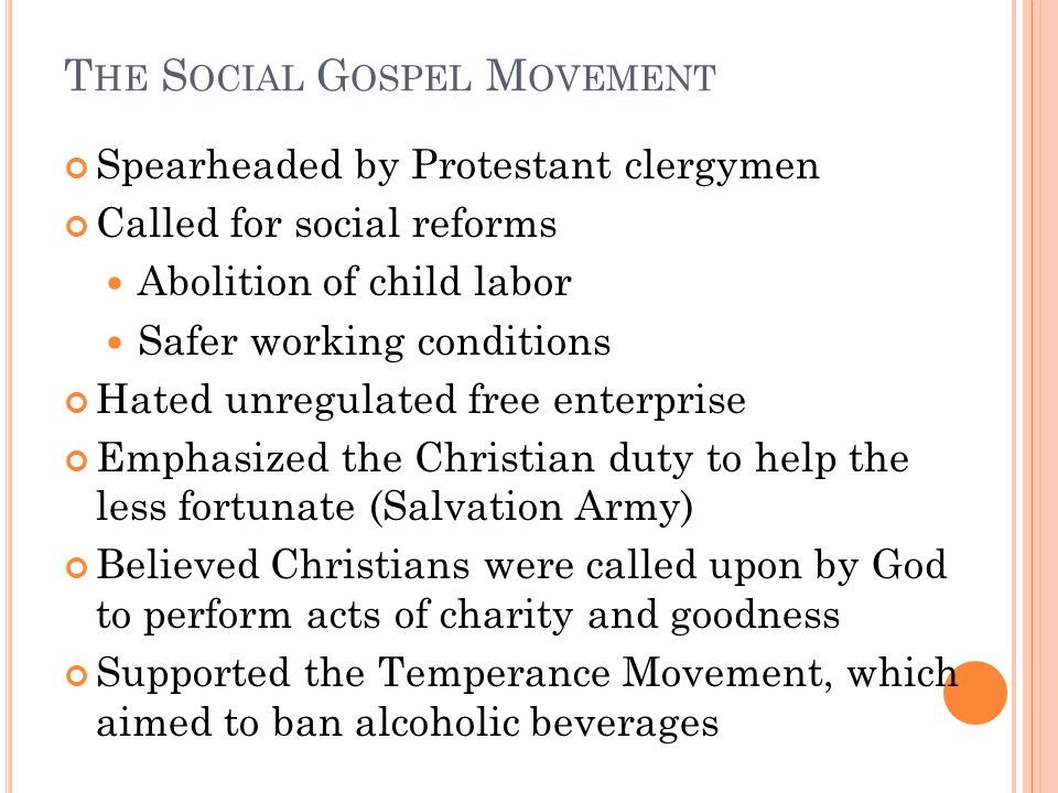 T HE S OCIAL G OSPEL M OVEMENT Spearheaded by Protestant clergymen Called for social reforms Abolition of child labor Safer working conditions Hated unregulated free enterprise Emphasized the Christian duty to help the less fortunate (Salvation Army) Believed Christians were called upon by God to perform acts of charity and goodness Supported the Temperance Movement, which aimed to ban alcoholic beverages