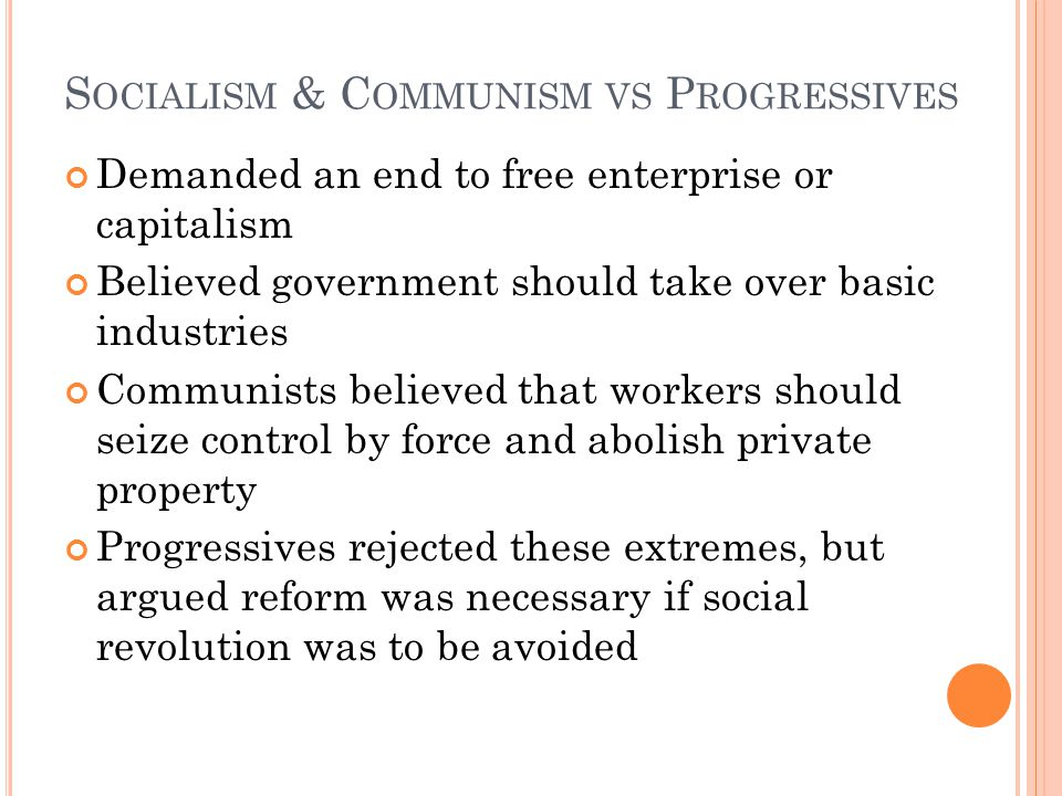 S OCIALISM & C OMMUNISM VS P ROGRESSIVES Demanded an end to free enterprise or capitalism Believed government should take over basic industries Communists believed that workers should seize control by force and abolish private property Progressives rejected these extremes, but argued reform was necessary if social revolution was to be avoided