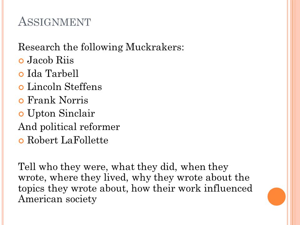 A SSIGNMENT Research the following Muckrakers: Jacob Riis Ida Tarbell Lincoln Steffens Frank Norris Upton Sinclair And political reformer Robert LaFollette Tell who they were, what they did, when they wrote, where they lived, why they wrote about the topics they wrote about, how their work influenced American society