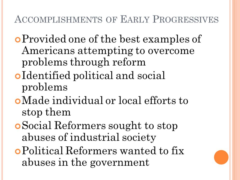 A CCOMPLISHMENTS OF E ARLY P ROGRESSIVES Provided one of the best examples of Americans attempting to overcome problems through reform Identified political and social problems Made individual or local efforts to stop them Social Reformers sought to stop abuses of industrial society Political Reformers wanted to fix abuses in the government