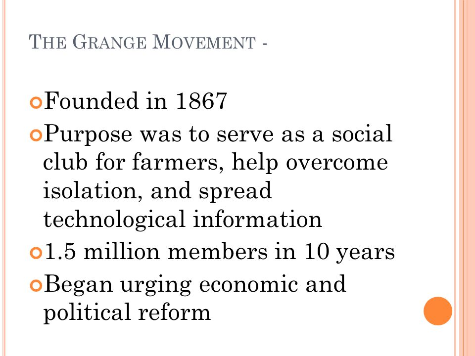 T HE G RANGE M OVEMENT - Founded in 1867 Purpose was to serve as a social club for farmers, help overcome isolation, and spread technological information 1.5 million members in 10 years Began urging economic and political reform