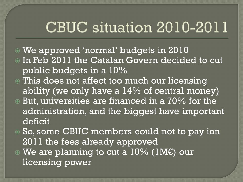 CBUC situation 2010-2011  We approved 'normal' budgets in 2010  In Feb 2011 the Catalan Govern decided to cut public budgets in a 10%  This does not affect too much our licensing ability (we only have a 14% of central money)  But, universities are financed in a 70% for the administration, and the biggest have important deficit  So, some CBUC members could not to pay ion 2011 the fees already approved  We are planning to cut a 10% (1M€) our licensing power