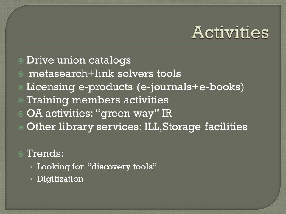  Drive union catalogs  metasearch+link solvers tools  Licensing e-products (e-journals+e-books)  Training members activities  OA activities: green way IR  Other library services: ILL,Storage facilities  Trends: Looking for discovery tools Digitization