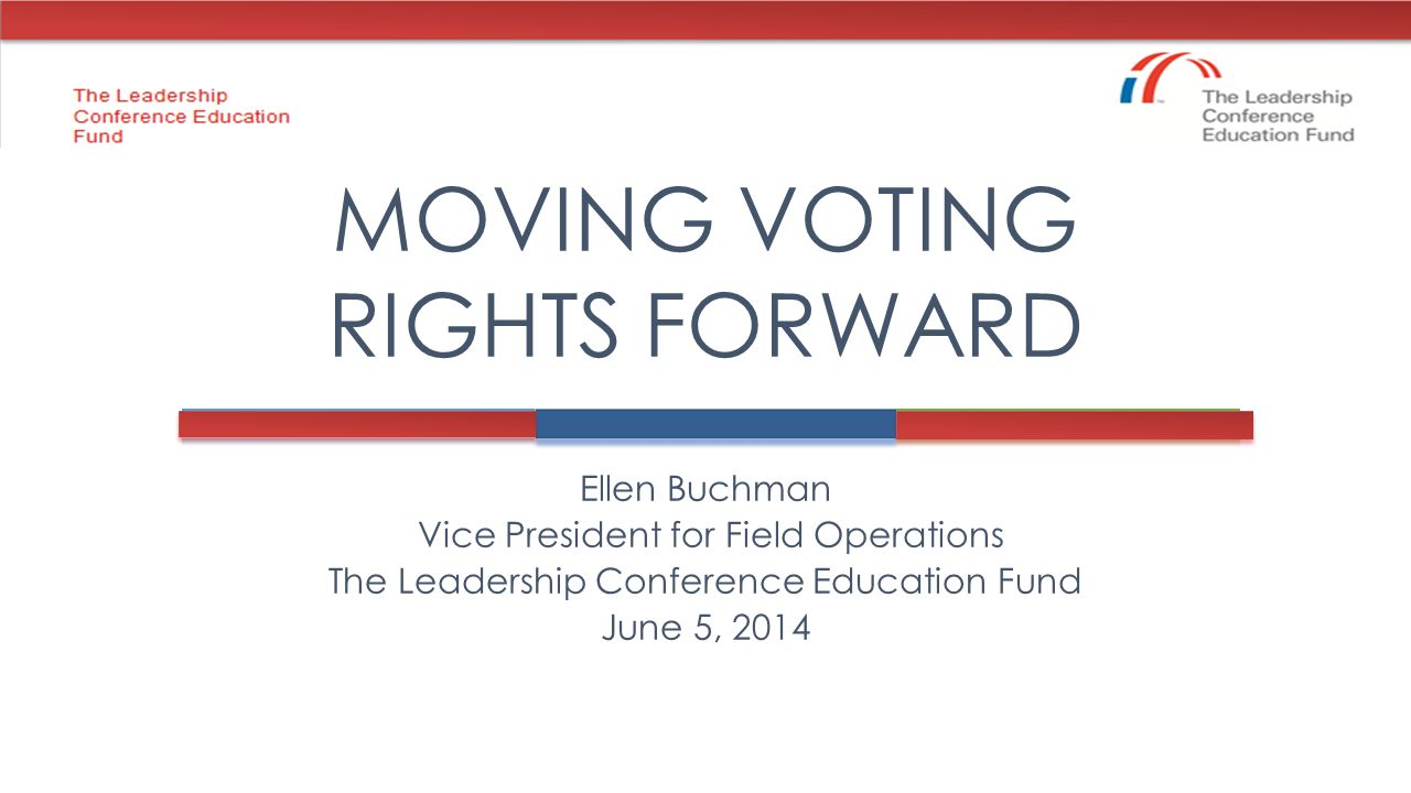 Ellen Buchman Vice President for Field Operations The Leadership Conference Education Fund June 5, 2014 MOVING VOTING RIGHTS FORWARD