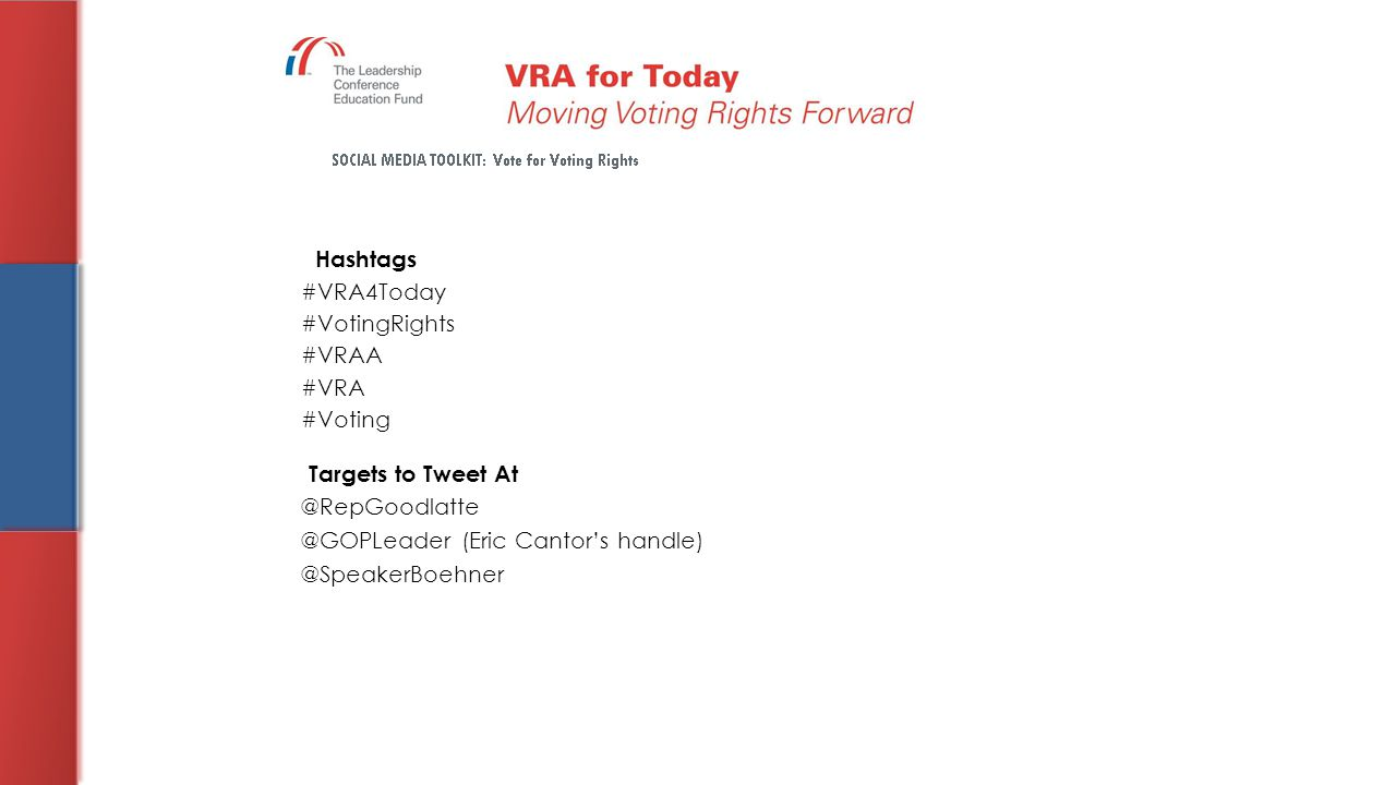 Hashtags #VRA4Today #VotingRights #VRAA #VRA #Voting Targets to Tweet At @RepGoodlatte @GOPLeader (Eric Cantor's handle) @SpeakerBoehner