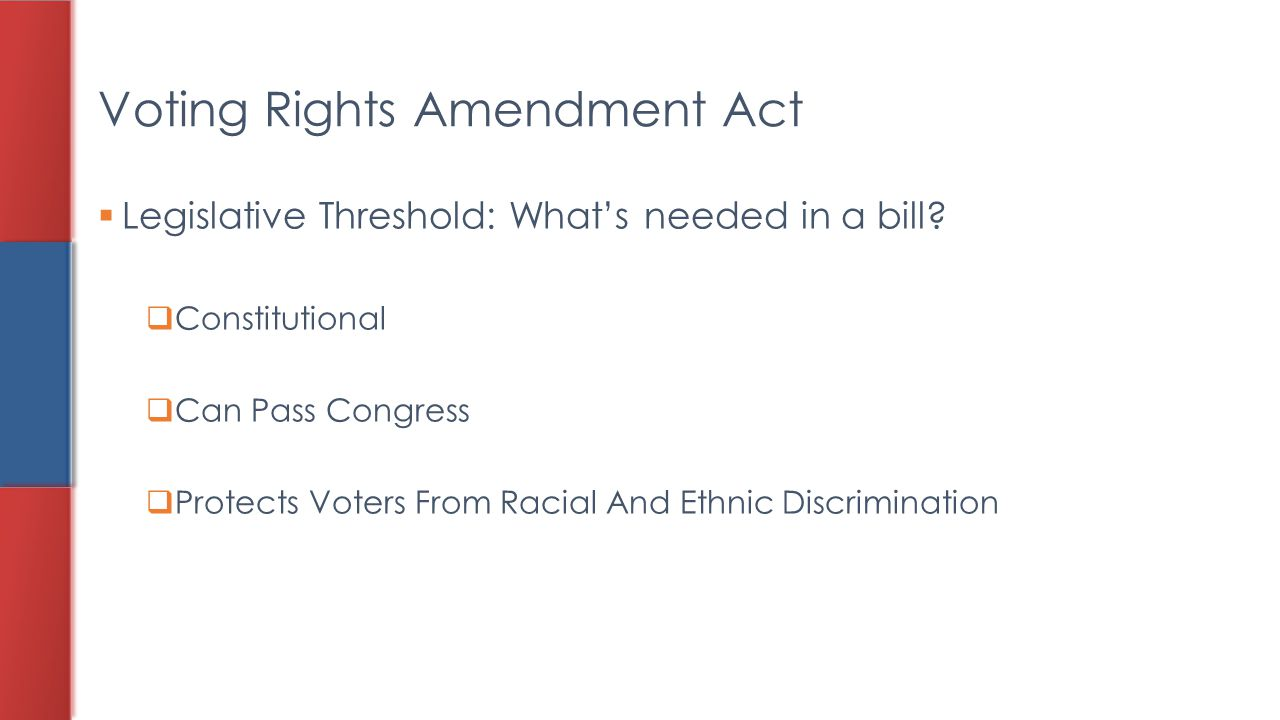  Legislative Threshold: What's needed in a bill?  Constitutional  Can Pass Congress  Protects Voters From Racial And Ethnic Discrimination Voting