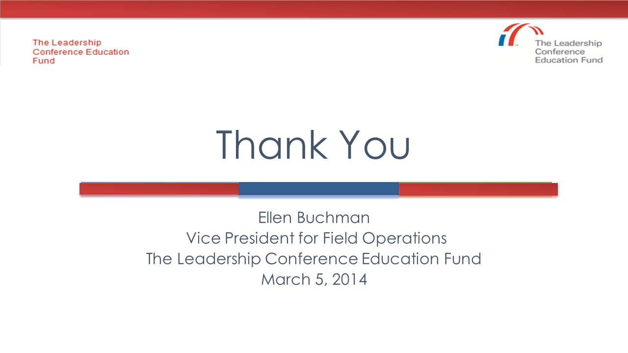Ellen Buchman Vice President for Field Operations The Leadership Conference Education Fund March 5, 2014 Thank You