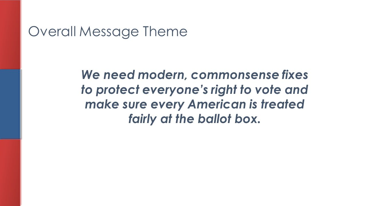 Overall Message Theme We need modern, commonsense fixes to protect everyone's right to vote and make sure every American is treated fairly at the ball