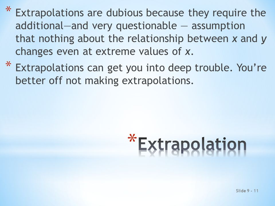 Slide 9 - 11 * Extrapolations are dubious because they require the additional—and very questionable — assumption that nothing about the relationship between x and y changes even at extreme values of x.