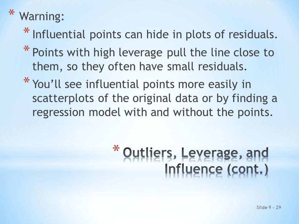 Slide 9 - 29 * Warning: * Influential points can hide in plots of residuals.