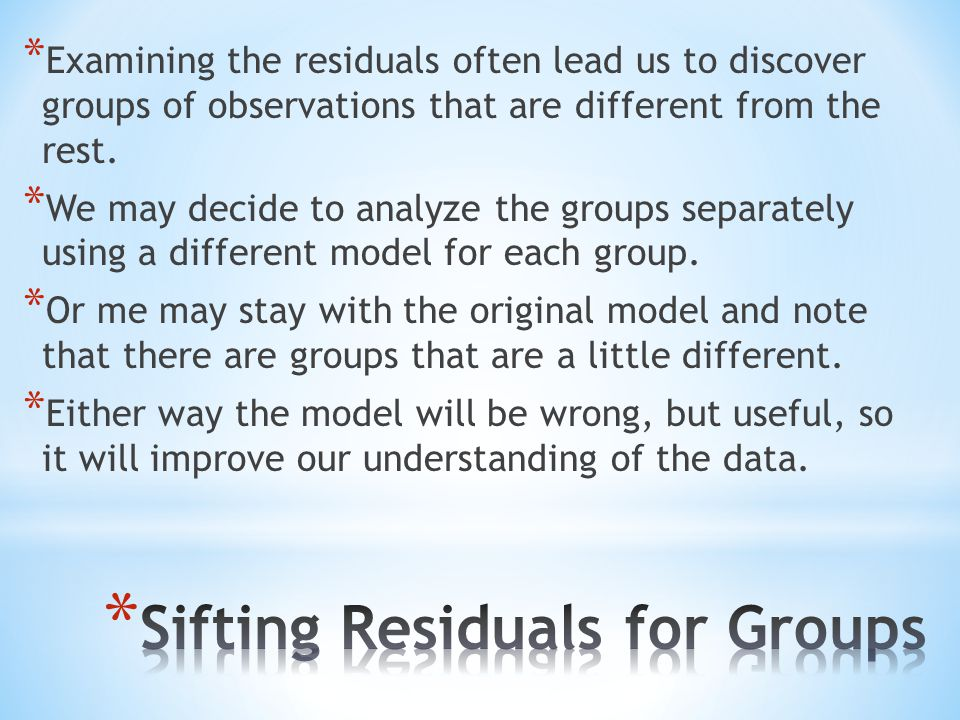 * Examining the residuals often lead us to discover groups of observations that are different from the rest.