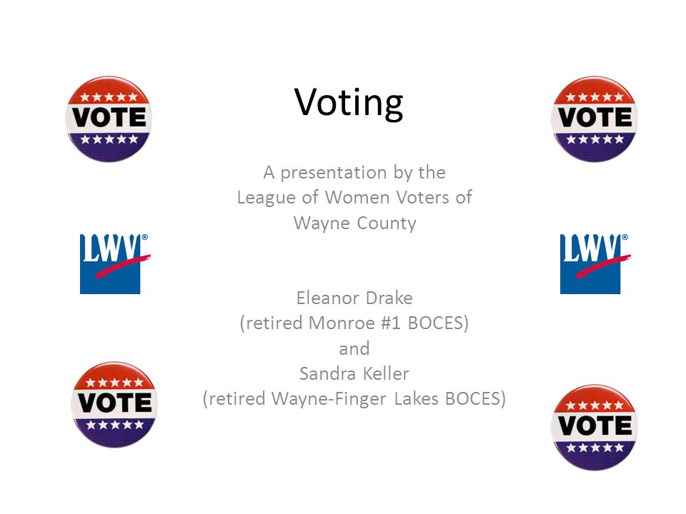Voting A presentation by the League of Women Voters of Wayne County Eleanor Drake (retired Monroe #1 BOCES) and Sandra Keller (retired Wayne-Finger La