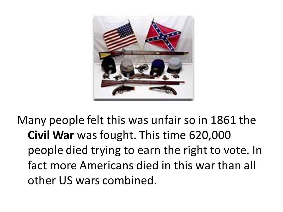 Many people felt this was unfair so in 1861 the Civil War was fought. This time 620,000 people died trying to earn the right to vote. In fact more Ame