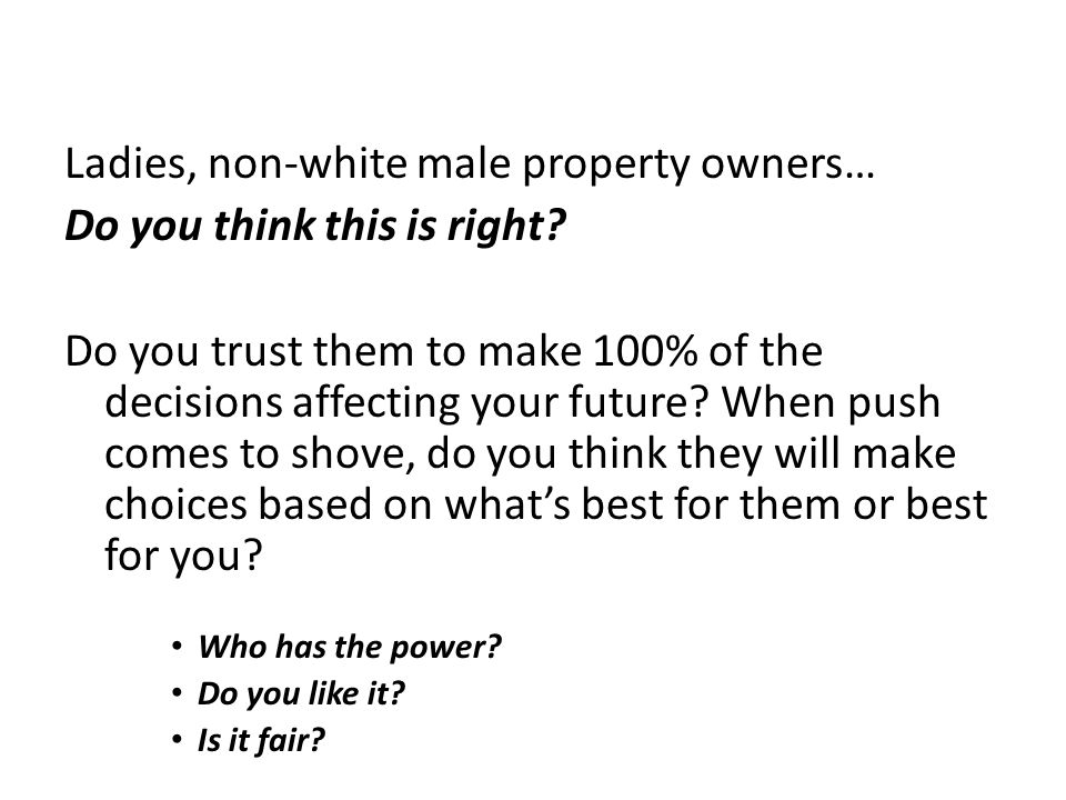 Ladies, non-white male property owners… Do you think this is right? Do you trust them to make 100% of the decisions affecting your future? When push c