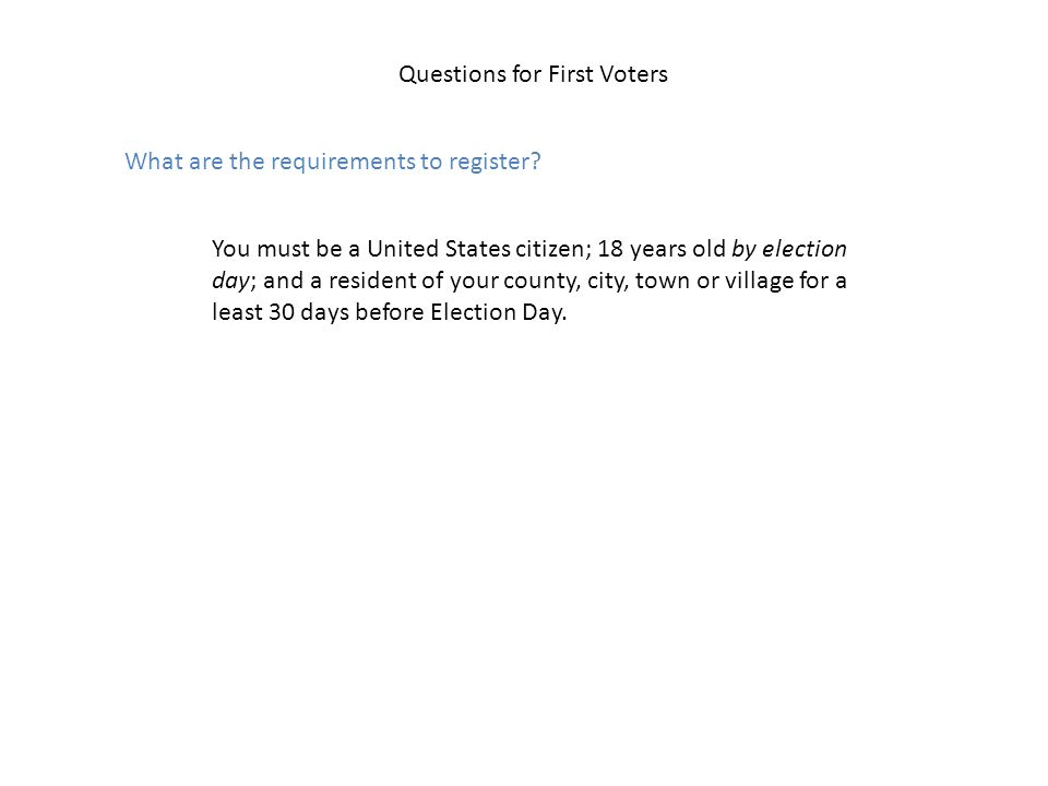 Questions for First Voters What are the requirements to register? You must be a United States citizen; 18 years old by election day; and a resident of