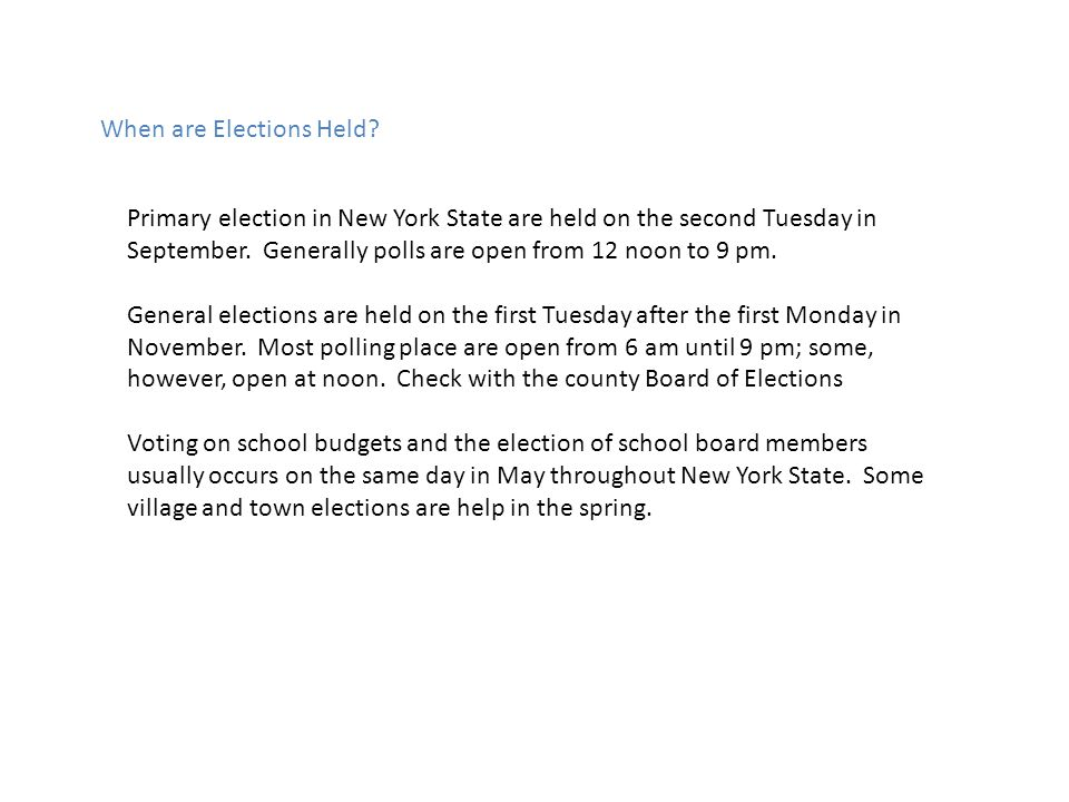 When are Elections Held? Primary election in New York State are held on the second Tuesday in September. Generally polls are open from 12 noon to 9 pm