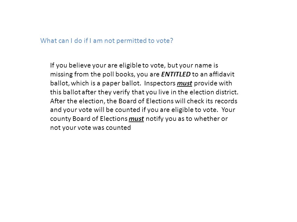 What can I do if I am not permitted to vote? If you believe your are eligible to vote, but your name is missing from the poll books, you are ENTITLED