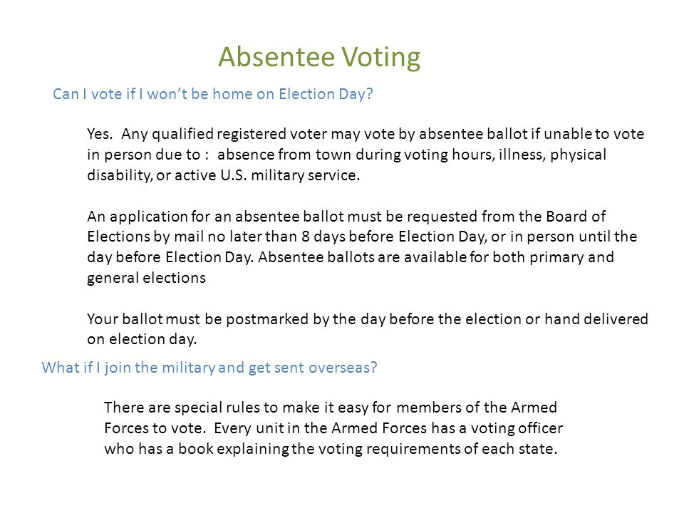 Absentee Voting Can I vote if I won't be home on Election Day? Yes. Any qualified registered voter may vote by absentee ballot if unable to vote in pe