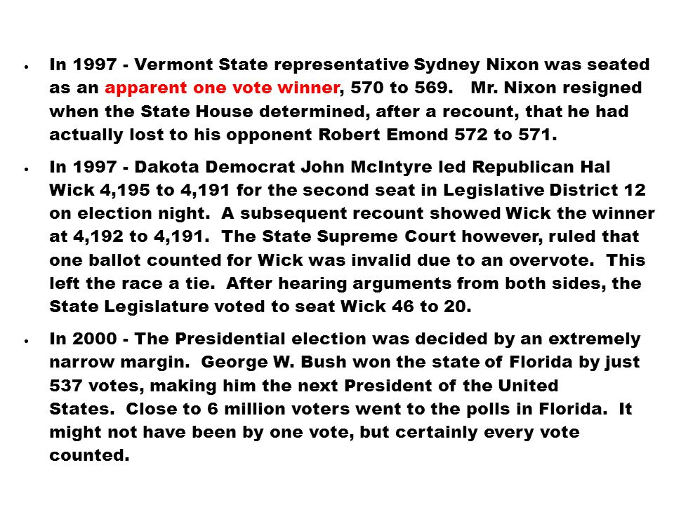 In 1997 - Vermont State representative Sydney Nixon was seated as an apparent one vote winner, 570 to 569. Mr. Nixon resigned when the State House d