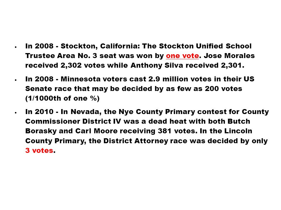  In 2008 - Stockton, California: The Stockton Unified School Trustee Area No. 3 seat was won by one vote. Jose Morales received 2,302 votes while Ant
