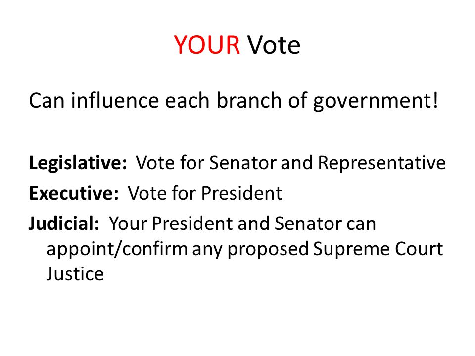 YOUR Vote Can influence each branch of government! Legislative: Vote for Senator and Representative Executive: Vote for President Judicial: Your Presi