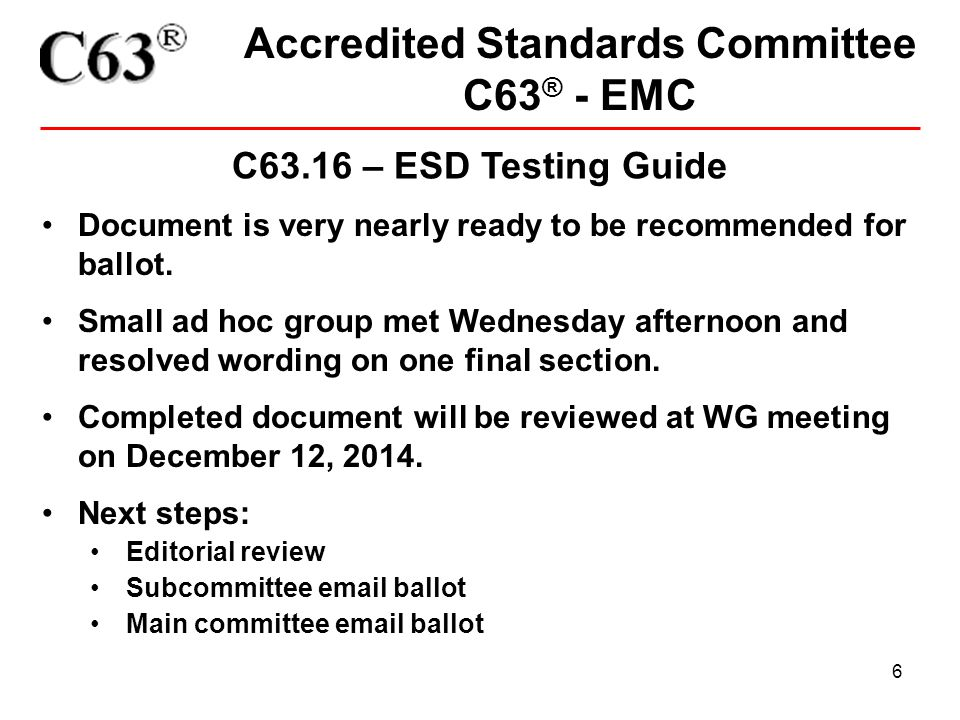 6 Accredited Standards Committee C63 ® - EMC C63.16 – ESD Testing Guide Document is very nearly ready to be recommended for ballot.