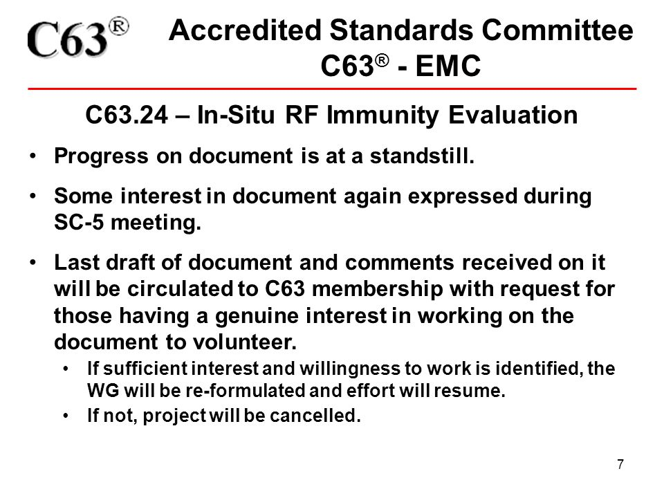 7 Accredited Standards Committee C63 ® - EMC C63.24 – In-Situ RF Immunity Evaluation Progress on document is at a standstill.