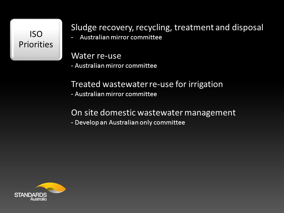 ISO Priorities Sludge recovery, recycling, treatment and disposal -Australian mirror committee Water re-use - Australian mirror committee Treated wastewater re-use for irrigation - Australian mirror committee On site domestic wastewater management - Develop an Australian only committee