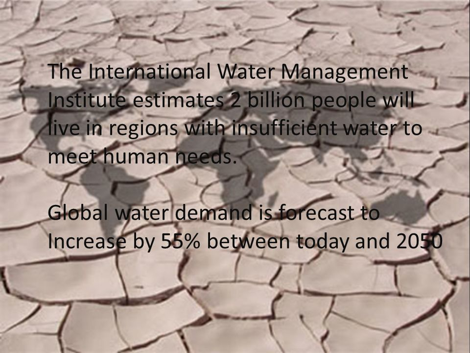 The International Water Management Institute estimates 2 billion people will live in regions with insufficient water to meet human needs.