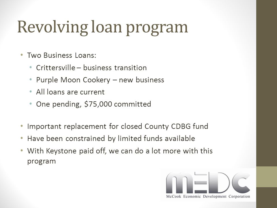 Revolving loan program Two Business Loans: Crittersville – business transition Purple Moon Cookery – new business All loans are current One pending, $75,000 committed Important replacement for closed County CDBG fund Have been constrained by limited funds available With Keystone paid off, we can do a lot more with this program