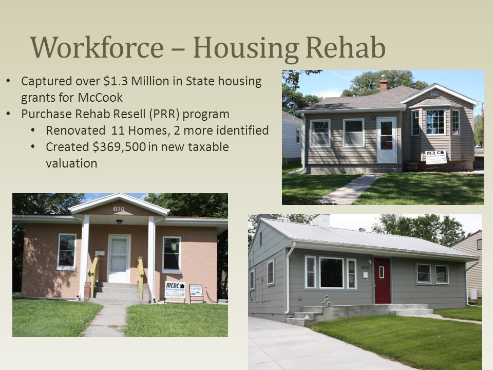 Workforce – Housing Rehab Captured over $1.3 Million in State housing grants for McCook Purchase Rehab Resell (PRR) program Renovated 11 Homes, 2 more identified Created $369,500 in new taxable valuation