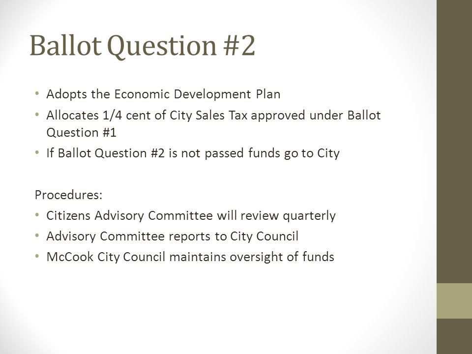 Ballot Question #2 Adopts the Economic Development Plan Allocates 1/4 cent of City Sales Tax approved under Ballot Question #1 If Ballot Question #2 is not passed funds go to City Procedures: Citizens Advisory Committee will review quarterly Advisory Committee reports to City Council McCook City Council maintains oversight of funds