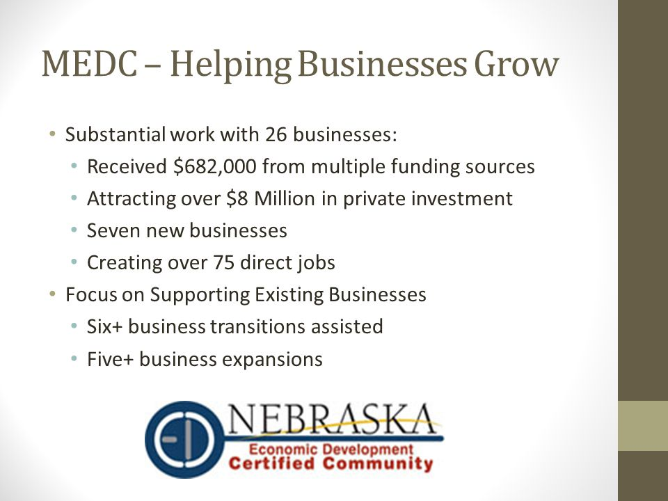 MEDC – Helping Businesses Grow Substantial work with 26 businesses: Received $682,000 from multiple funding sources Attracting over $8 Million in private investment Seven new businesses Creating over 75 direct jobs Focus on Supporting Existing Businesses Six+ business transitions assisted Five+ business expansions