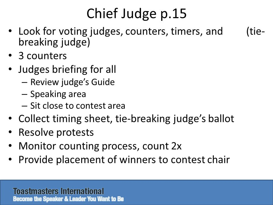 Chief Judge p.15 Look for voting judges, counters, timers, and (tie- breaking judge) 3 counters Judges briefing for all – Review judge's Guide – Speaking area – Sit close to contest area Collect timing sheet, tie-breaking judge's ballot Resolve protests Monitor counting process, count 2x Provide placement of winners to contest chair