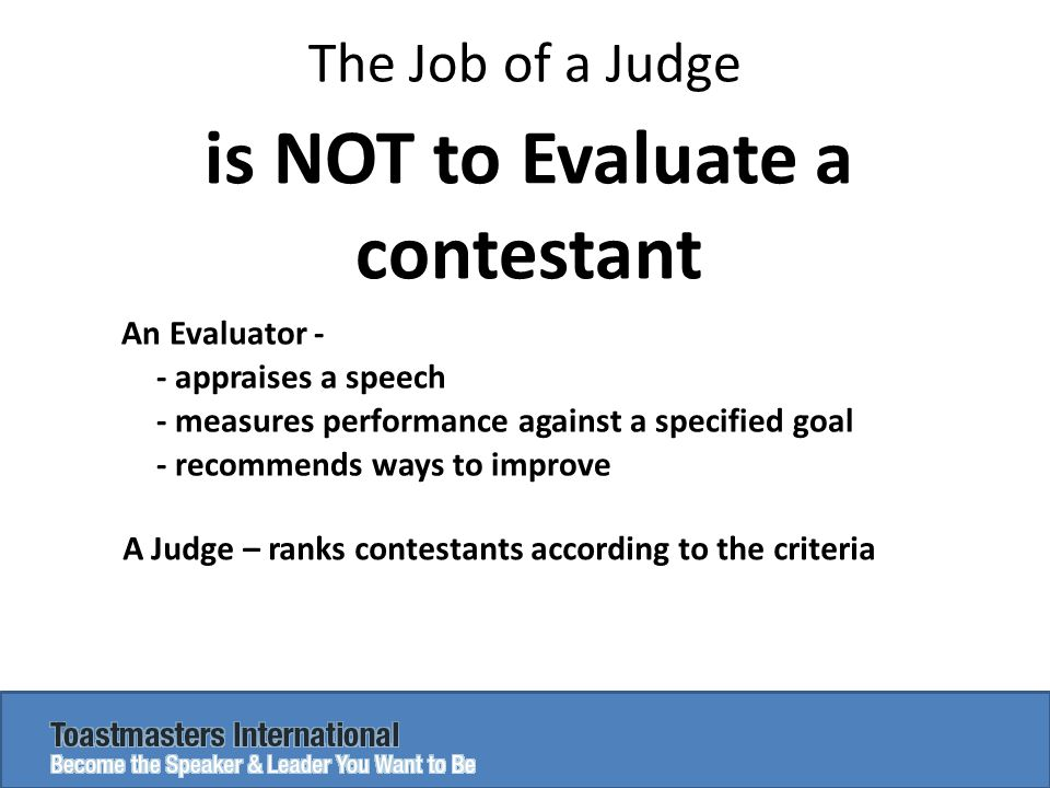 The Job of a Judge is NOT to Evaluate a contestant An Evaluator - - appraises a speech - measures performance against a specified goal - recommends ways to improve A Judge – ranks contestants according to the criteria