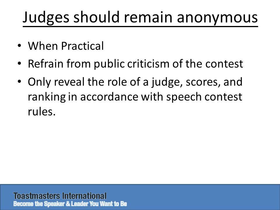 Judges should remain anonymous When Practical Refrain from public criticism of the contest Only reveal the role of a judge, scores, and ranking in accordance with speech contest rules.