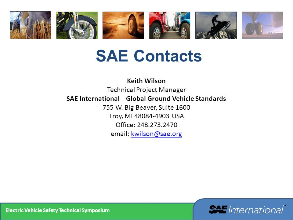 SAE Contacts Keith Wilson Technical Project Manager SAE International – Global Ground Vehicle Standards 755 W. Big Beaver, Suite 1600 Troy, MI 48084-4