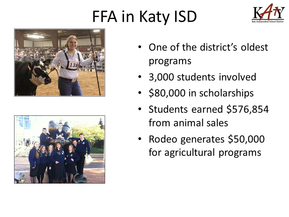 FFA in Katy ISD One of the district's oldest programs 3,000 students involved $80,000 in scholarships Students earned $576,854 from animal sales Rodeo generates $50,000 for agricultural programs