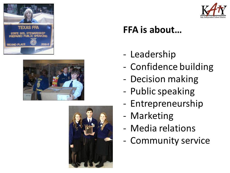 FFA is about… -Leadership -Confidence building -Decision making -Public speaking -Entrepreneurship -Marketing -Media relations -Community service