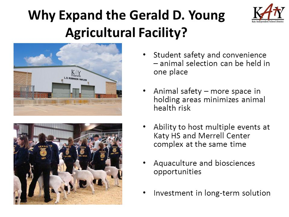 Student safety and convenience – animal selection can be held in one place Animal safety – more space in holding areas minimizes animal health risk Ability to host multiple events at Katy HS and Merrell Center complex at the same time Aquaculture and biosciences opportunities Investment in long-term solution Why Expand the Gerald D.