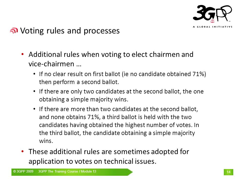 © 3GPP 2009 Mobile World Congress, Barcelona, 19 th February 2009© 3GPP 2009 3GPP The Training Course / Module 13 14 Voting rules and processes Additional rules when voting to elect chairmen and vice-chairmen … If no clear result on first ballot (ie no candidate obtained 71%) then perform a second ballot.