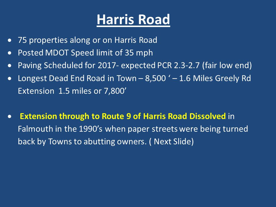 Harris Road  75 properties along or on Harris Road  Posted MDOT Speed limit of 35 mph  Paving Scheduled for 2017- expected PCR 2.3-2.7 (fair low end)  Longest Dead End Road in Town – 8,500 ' – 1.6 Miles Greely Rd Extension 1.5 miles or 7,800'  Extension through to Route 9 of Harris Road Dissolved in Falmouth in the 1990's when paper streets were being turned back by Towns to abutting owners.