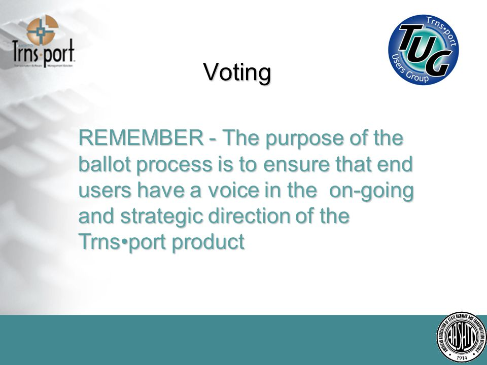Voting REMEMBER - The purpose of the ballot process is to ensure that end users have a voice in the on-going and strategic direction of the Trnsport product