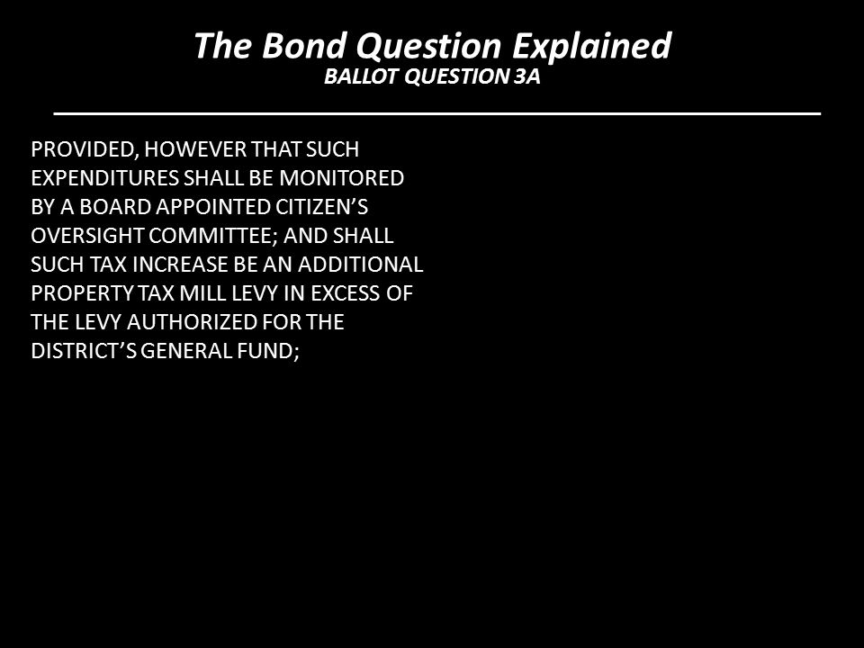 PROVIDED, HOWEVER THAT SUCH EXPENDITURES SHALL BE MONITORED BY A BOARD APPOINTED CITIZEN'S OVERSIGHT COMMITTEE; AND SHALL SUCH TAX INCREASE BE AN ADDITIONAL PROPERTY TAX MILL LEVY IN EXCESS OF THE LEVY AUTHORIZED FOR THE DISTRICT'S GENERAL FUND; The Bond Question Explained BALLOT QUESTION 3A