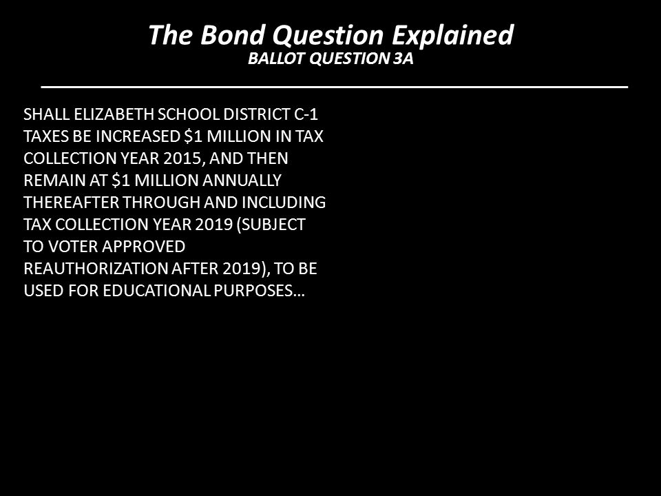 SHALL ELIZABETH SCHOOL DISTRICT C-1 TAXES BE INCREASED $1 MILLION IN TAX COLLECTION YEAR 2015, AND THEN REMAIN AT $1 MILLION ANNUALLY THEREAFTER THROUGH AND INCLUDING TAX COLLECTION YEAR 2019 (SUBJECT TO VOTER APPROVED REAUTHORIZATION AFTER 2019), TO BE USED FOR EDUCATIONAL PURPOSES… The Bond Question Explained BALLOT QUESTION 3A