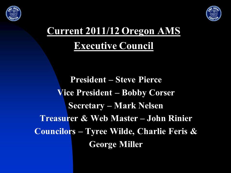 Current 2011/12 Oregon AMS Executive Council President – Steve Pierce Vice President – Bobby Corser Secretary – Mark Nelsen Treasurer & Web Master – John Rinier Councilors – Tyree Wilde, Charlie Feris & George Miller